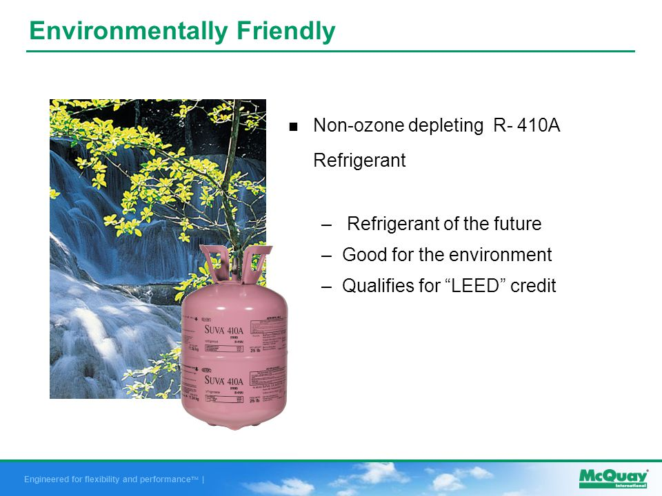 Engineered for flexibility and performance | Environmentally Friendly n Non-ozone depleting R- 410A Refrigerant – Refrigerant of the future –Good for the environment –Qualifies for LEED credit