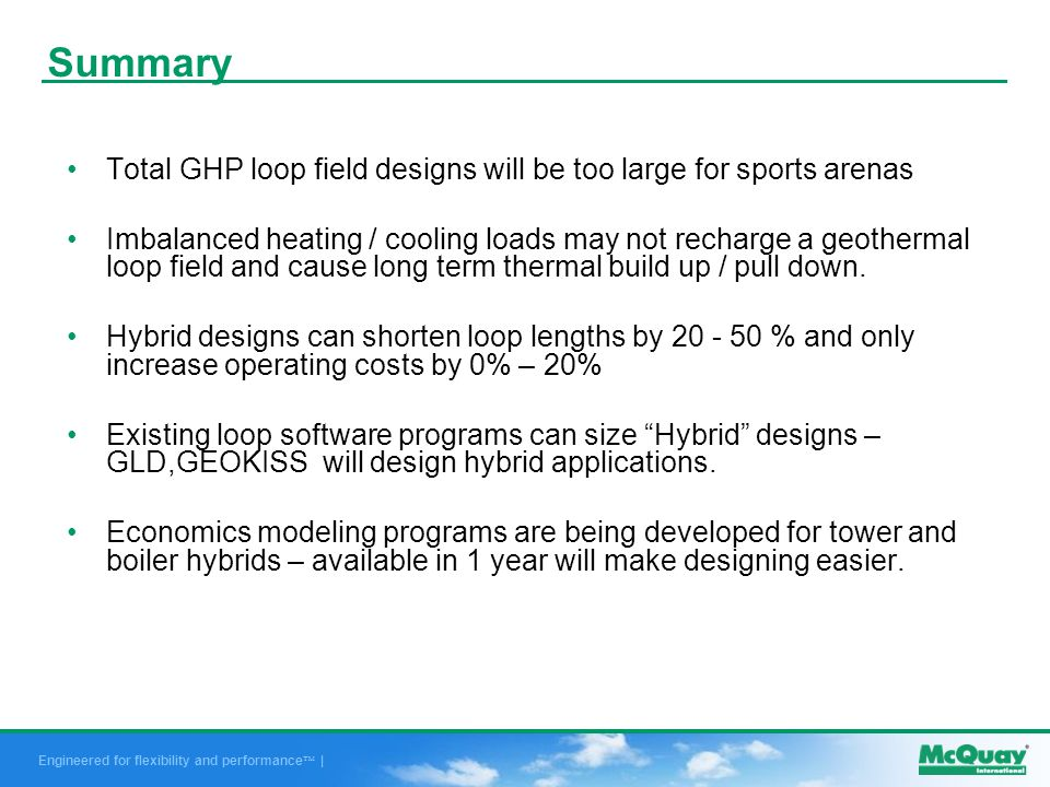 Engineered for flexibility and performance | Summary Total GHP loop field designs will be too large for sports arenas Imbalanced heating / cooling loads may not recharge a geothermal loop field and cause long term thermal build up / pull down.