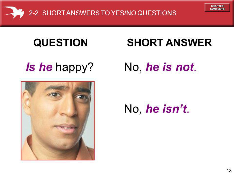 13 QUESTION SHORT ANSWER Is he happy No, he is not.