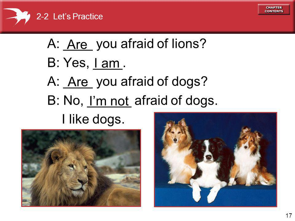 17 A: ____ you afraid of lions. B: Yes, ____. A: ____ you afraid of dogs.