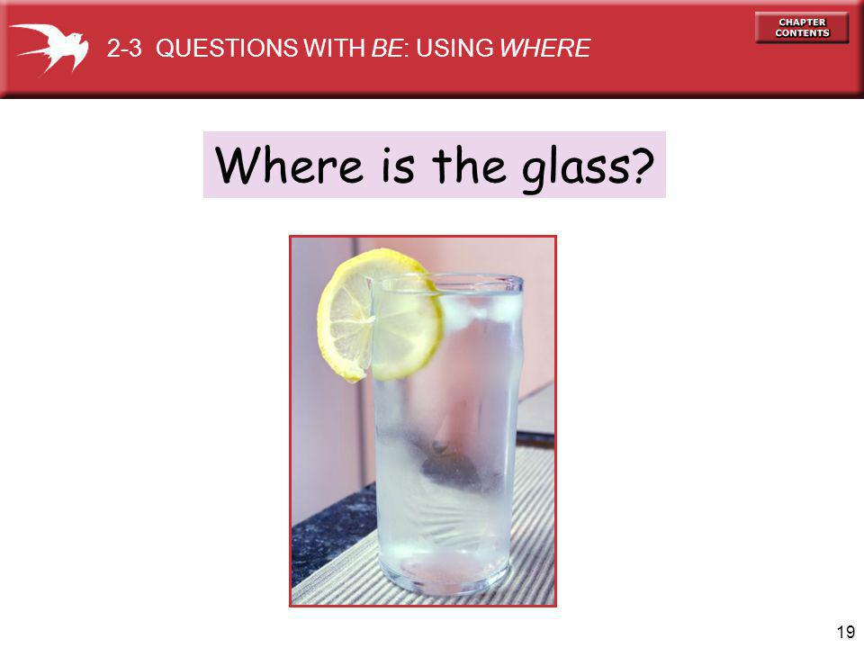 19 Where is the glass 2-3 QUESTIONS WITH BE: USING WHERE