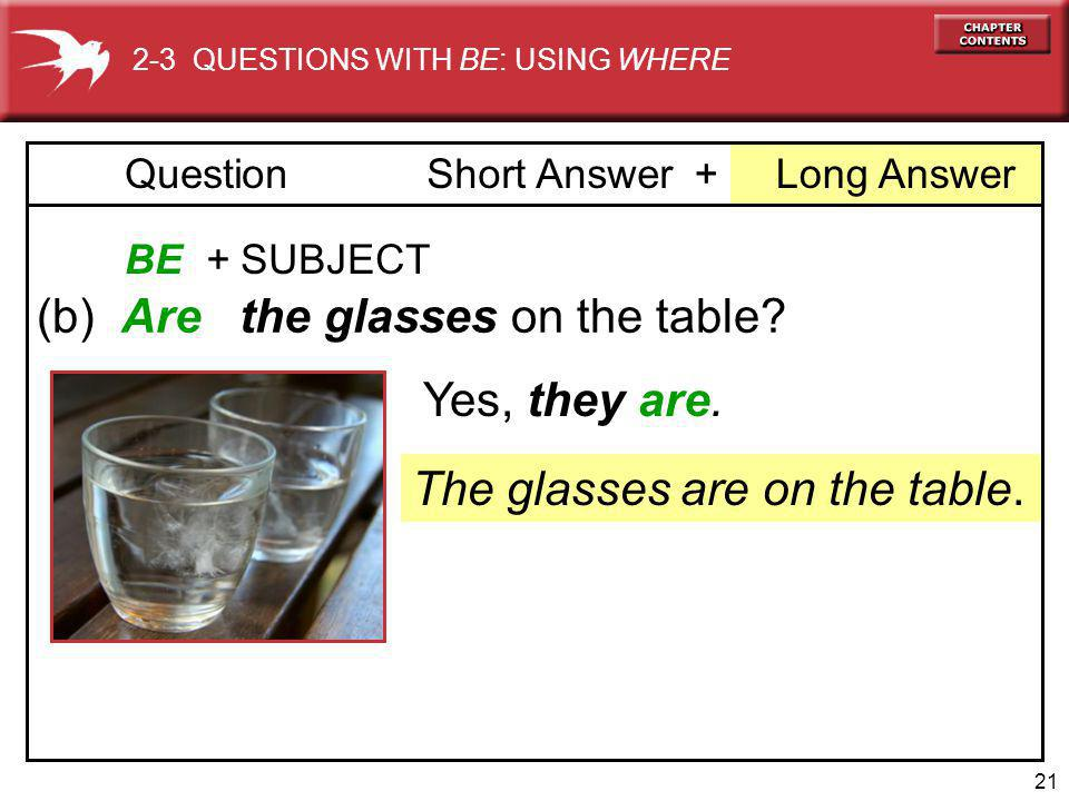 21 + Long AnswerQuestionShort Answer BE + SUBJECT (b) Are the glasses on the table.