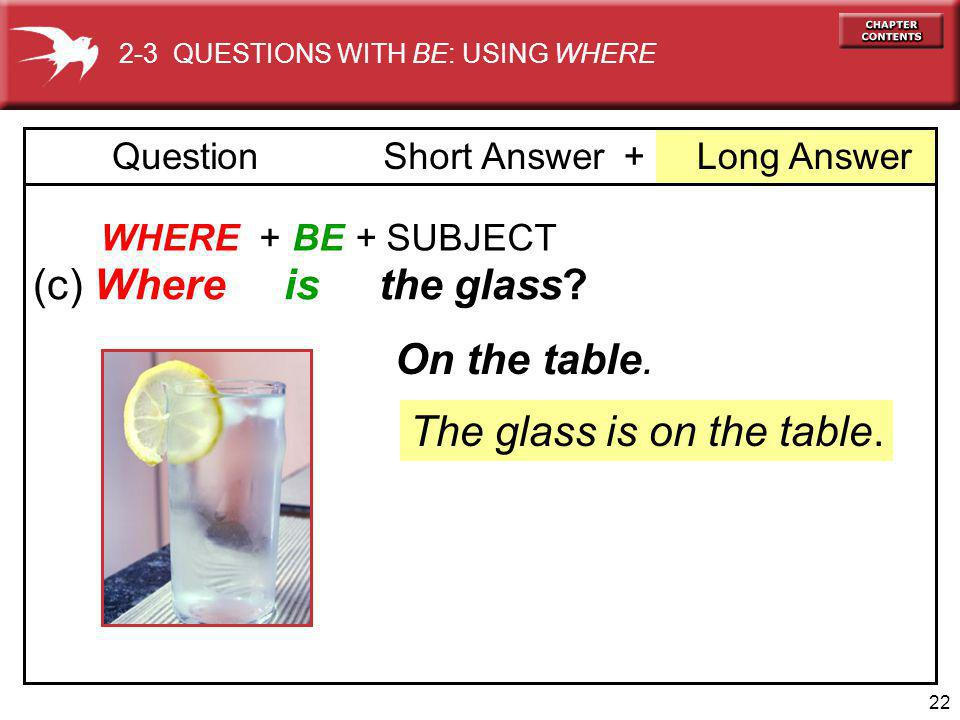 22 + Long AnswerQuestionShort Answer WHERE + BE + SUBJECT (c) Where is the glass.