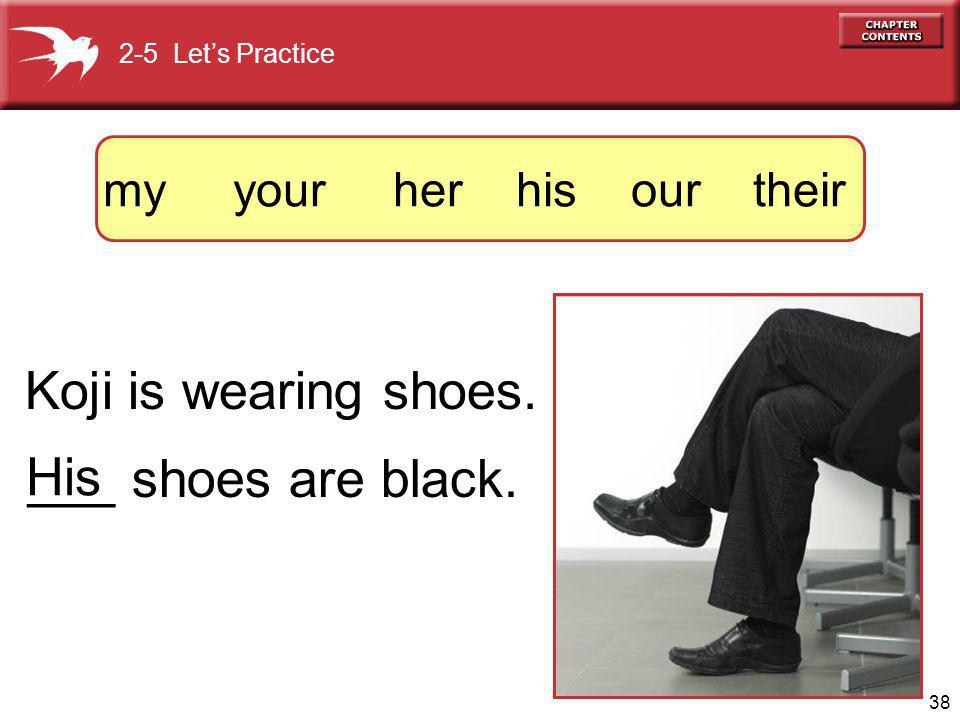 38 Koji is wearing shoes. ___ shoes are black. His 2-5 Lets Practice my your her his our their