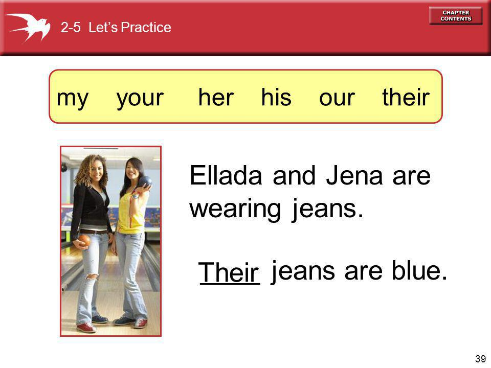 39 Ellada and Jena are wearing jeans. ____ jeans are blue.
