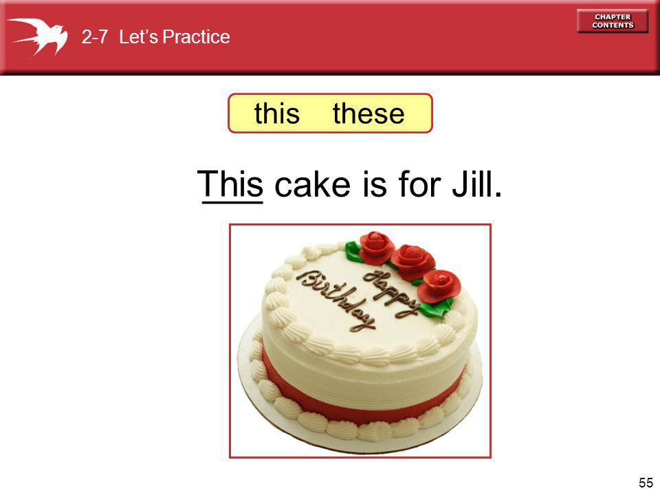 55 ___ cake is for Jill. This 2-7 Lets Practice this these