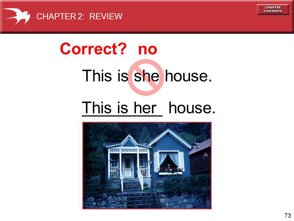 73 This is she house. _________ house. Correct no This is her CHAPTER 2: REVIEW