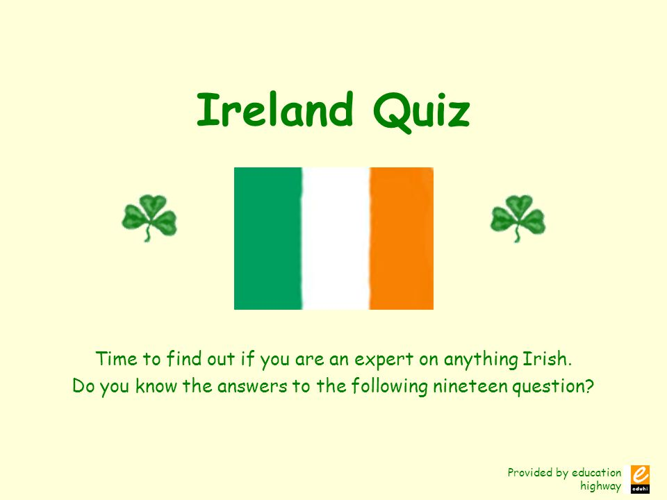 Provided by education highway Ireland Quiz Time to find out if you are an expert on anything Irish.