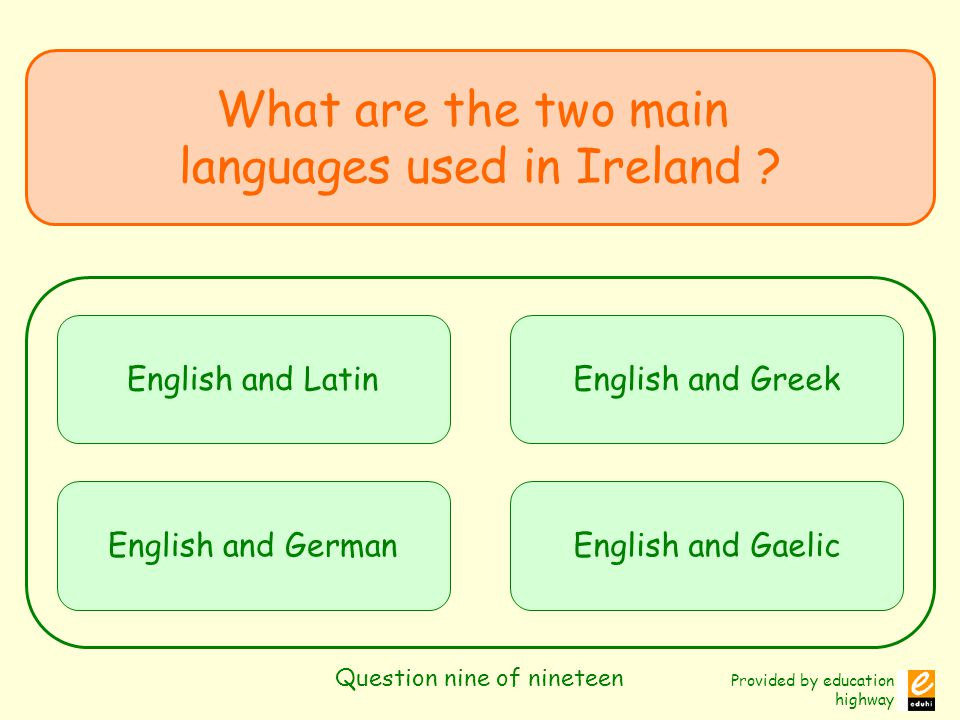 Provided by education highway Question nine of nineteen What are the two main languages used in Ireland .