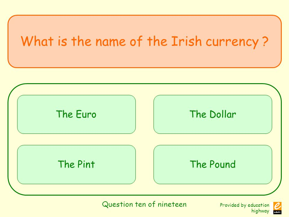 Provided by education highway Question ten of nineteen What is the name of the Irish currency ? The Euro The Pint The Dollar The Pound
