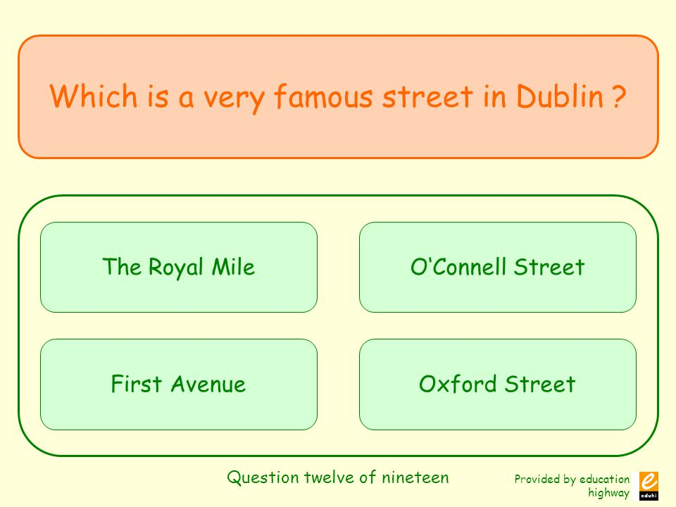 Provided by education highway Question twelve of nineteen Which is a very famous street in Dublin .