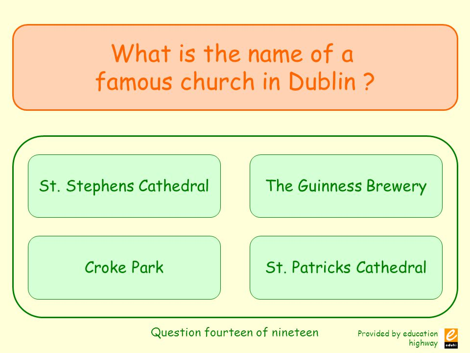 Provided by education highway Question fourteen of nineteen What is the name of a famous church in Dublin ? St. Stephens Cathedral Croke Park The Guin