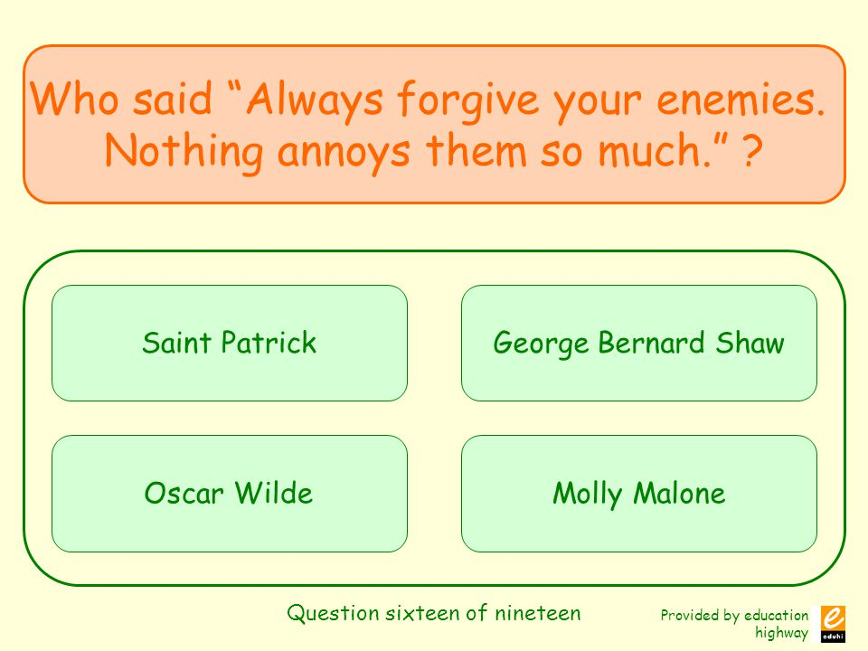 Provided by education highway Question sixteen of nineteen Who said Always forgive your enemies. Nothing annoys them so much. ? Saint Patrick Oscar Wi
