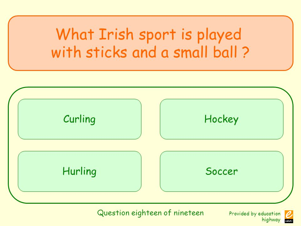 Provided by education highway Question eighteen of nineteen What Irish sport is played with sticks and a small ball ? Curling Hurling Hockey Soccer
