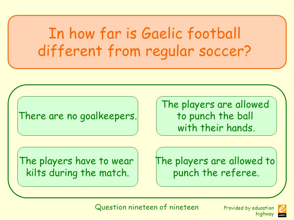 Provided by education highway Question nineteen of nineteen In how far is Gaelic football different from regular soccer.