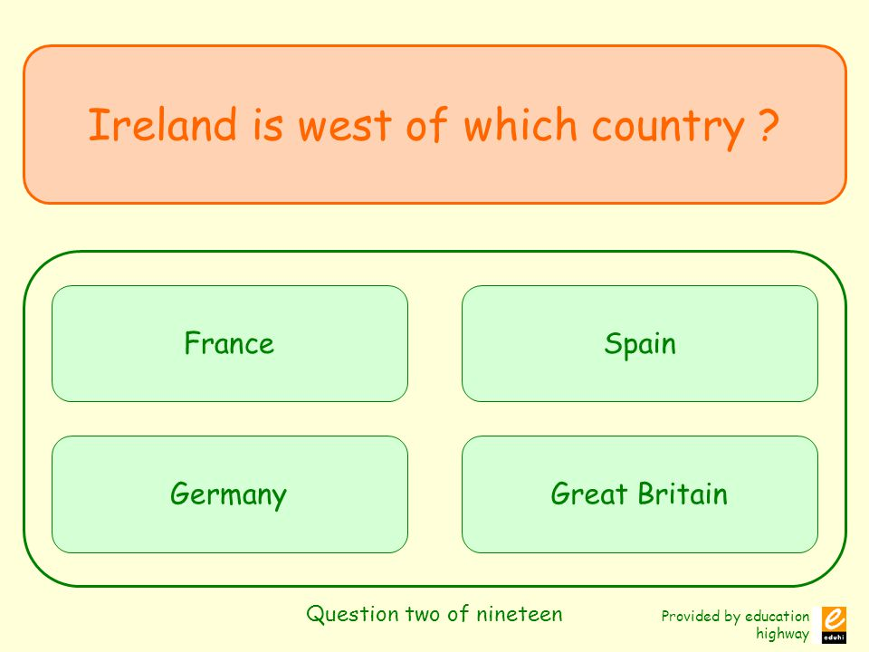 Provided by education highway Question two of nineteen Ireland is west of which country .