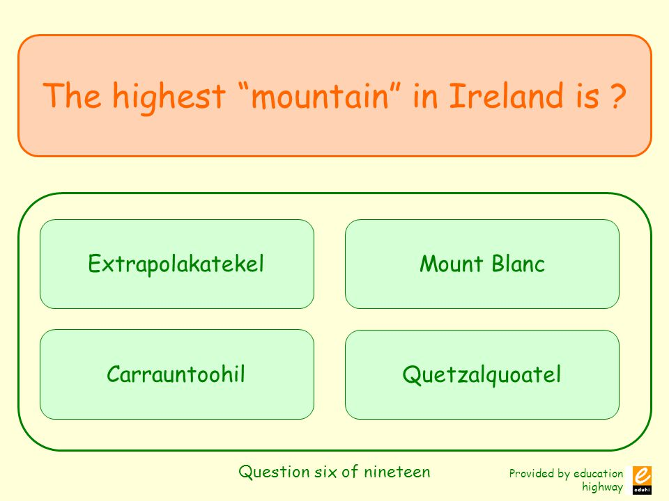 Provided by education highway Question six of nineteen The highest mountain in Ireland is ? Extrapolakatekel Carrauntoohil Mount Blanc Quetzalquoatel