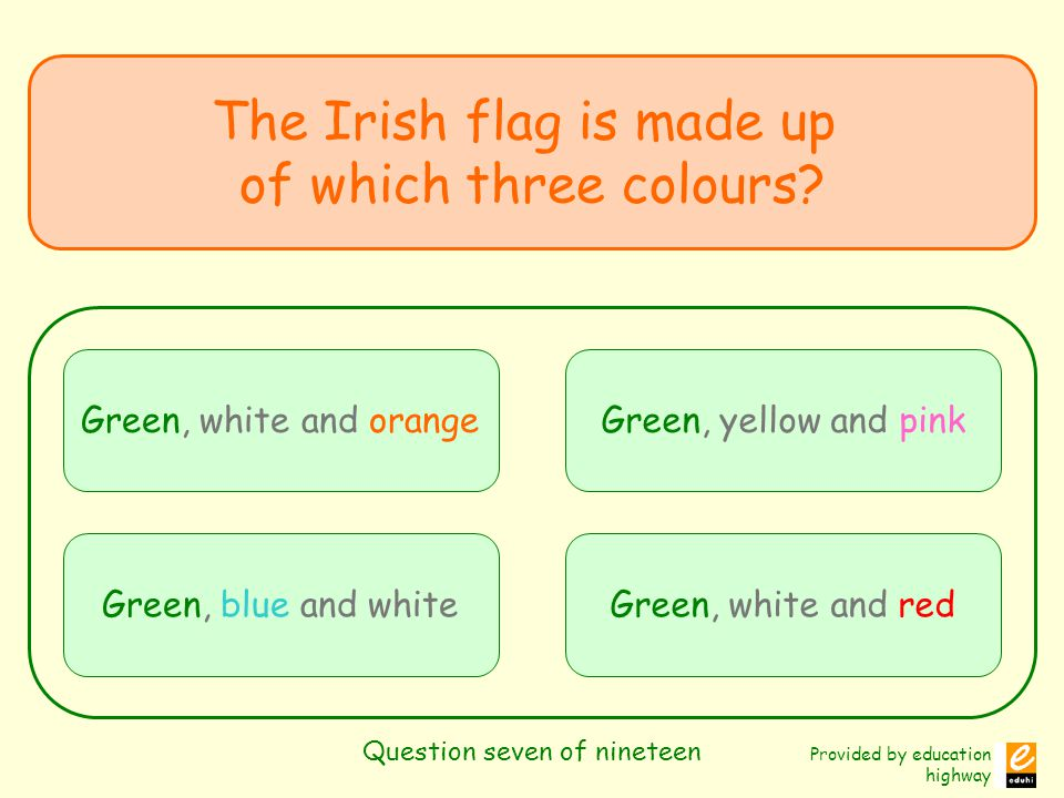 Provided by education highway Question seven of nineteen The Irish flag is made up of which three colours? Green, white and orange Green, blue and whi