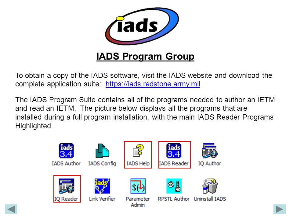 IADS Program Group To obtain a copy of the IADS software, visit the IADS website and download the complete application suite: https://iads.redstone.army.milhttps://iads.redstone.army.mil The IADS Program Suite contains all of the programs needed to author an IETM and read an IETM.