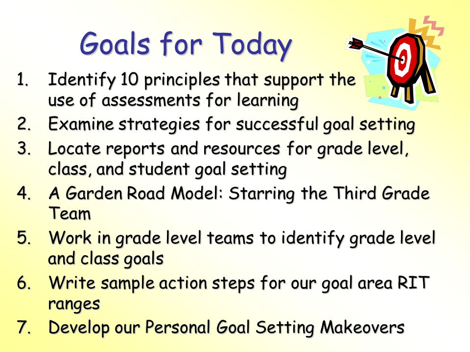 Goals for Today 1.Identify 10 principles that support the use of assessments for learning 2.Examine strategies for successful goal setting 3.Locate reports and resources for grade level, class, and student goal setting 4.A Garden Road Model: Starring the Third Grade Team 5.Work in grade level teams to identify grade level and class goals 6.Write sample action steps for our goal area RIT ranges 7.Develop our Personal Goal Setting Makeovers