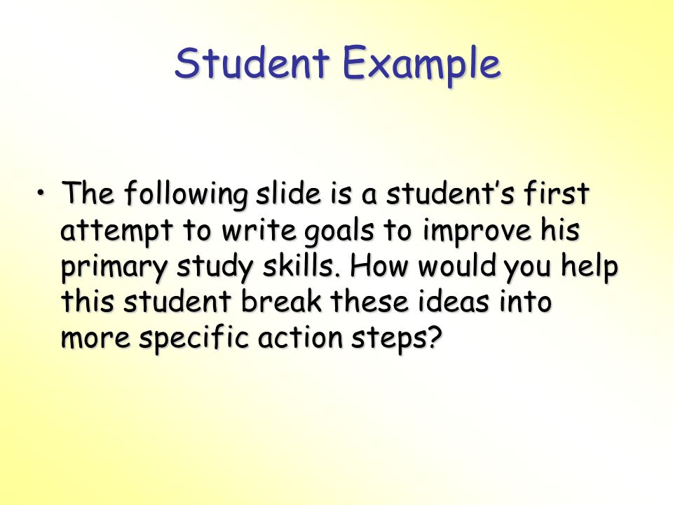 Student Example The following slide is a students first attempt to write goals to improve his primary study skills.