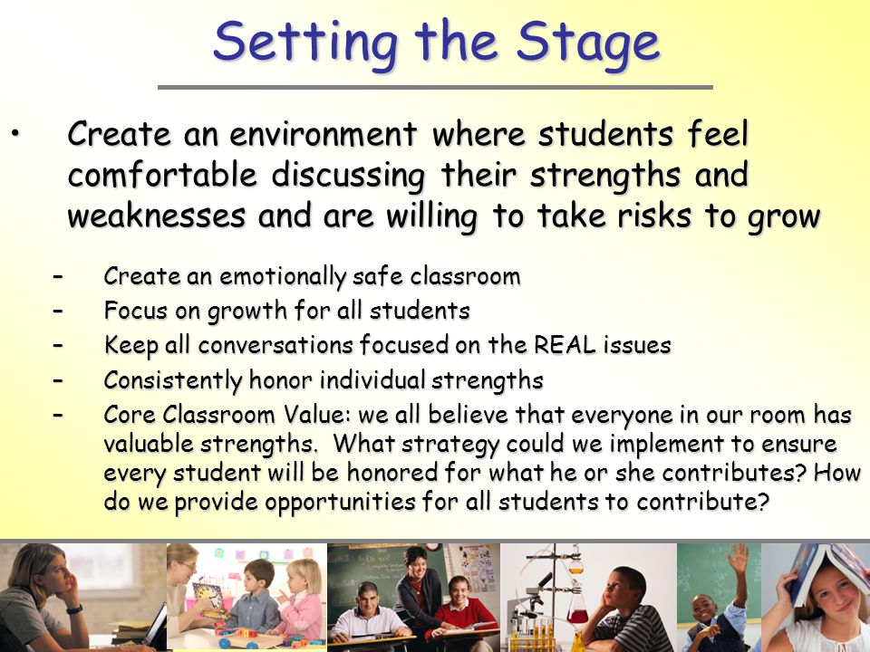 Setting the Stage Create an environment where students feel comfortable discussing their strengths and weaknesses and are willing to take risks to growCreate an environment where students feel comfortable discussing their strengths and weaknesses and are willing to take risks to grow –Create an emotionally safe classroom –Focus on growth for all students –Keep all conversations focused on the REAL issues –Consistently honor individual strengths –Core Classroom Value: we all believe that everyone in our room has valuable strengths.