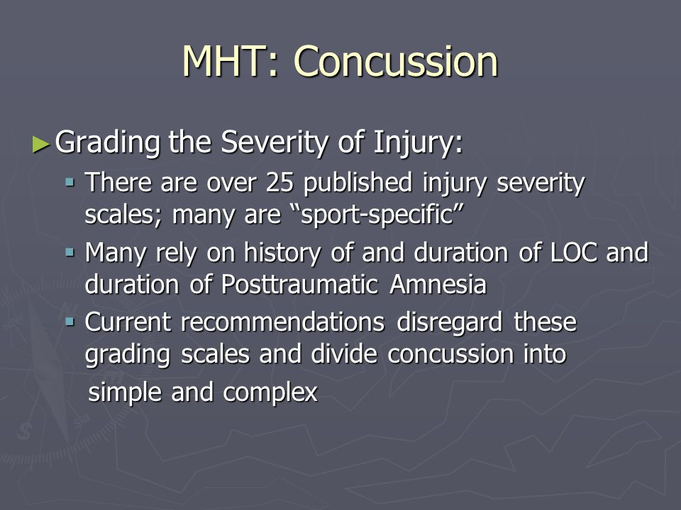 MHT: Concussion Simple concussion: symptoms resolve in 7- 10 days Simple concussion: symptoms resolve in 7- 10 days Complex concussion: Complex concussion: Symptoms persist Symptoms persist Symptoms may be specific Symptoms may be specific May include athletes with multiple concussion May include athletes with multiple concussion