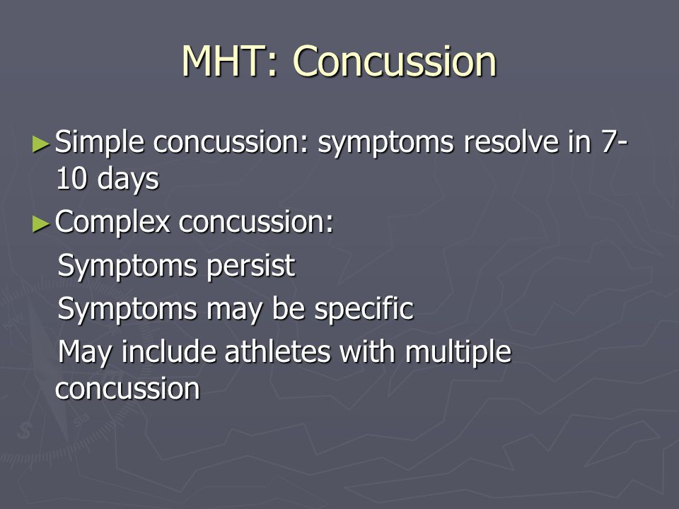 MHT: Concussion Sequelae of Concussion: Sequelae of Concussion: There is evidence for neuropsychiatric deficits during the first week following mild concussive injury in some patients There is evidence for neuropsychiatric deficits during the first week following mild concussive injury in some patients After one week there is no consensus regarding time frame for full neurologic recovery: each patient is different After one week there is no consensus regarding time frame for full neurologic recovery: each patient is different Risk of Second Impact Syndrome (SIS) .