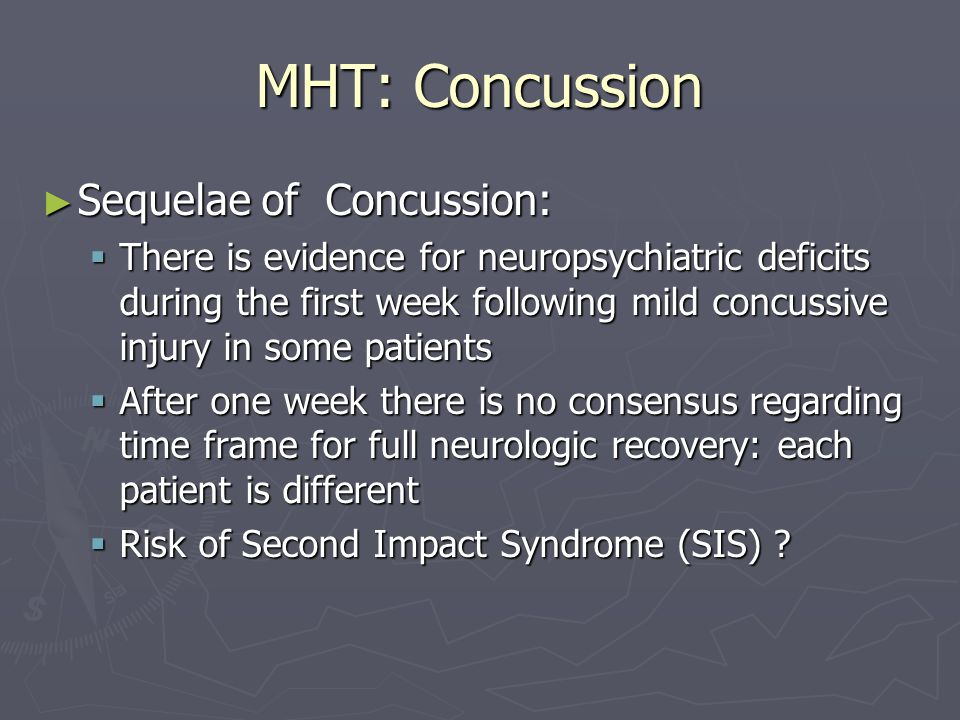 MHT: Concussion Second Impact Syndrome Second Impact Syndrome Thought to occur when an athlete sustains a second head injury prior to recovery from an initial head injury, usually a mild concussion Thought to occur when an athlete sustains a second head injury prior to recovery from an initial head injury, usually a mild concussion Severe cerebral swelling occurs, which has been reported to be fatal Severe cerebral swelling occurs, which has been reported to be fatal May be similar in pathology to malignant brain edema that is know to occur in children May be similar in pathology to malignant brain edema that is know to occur in children