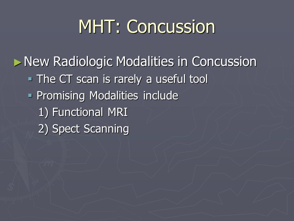 MHT: Concussion New Radiologic Modalities in Concussion New Radiologic Modalities in Concussion The CT scan is rarely a useful tool The CT scan is rarely a useful tool Promising Modalities include Promising Modalities include 1) Functional MRI 1) Functional MRI 2) Spect Scanning 2) Spect Scanning