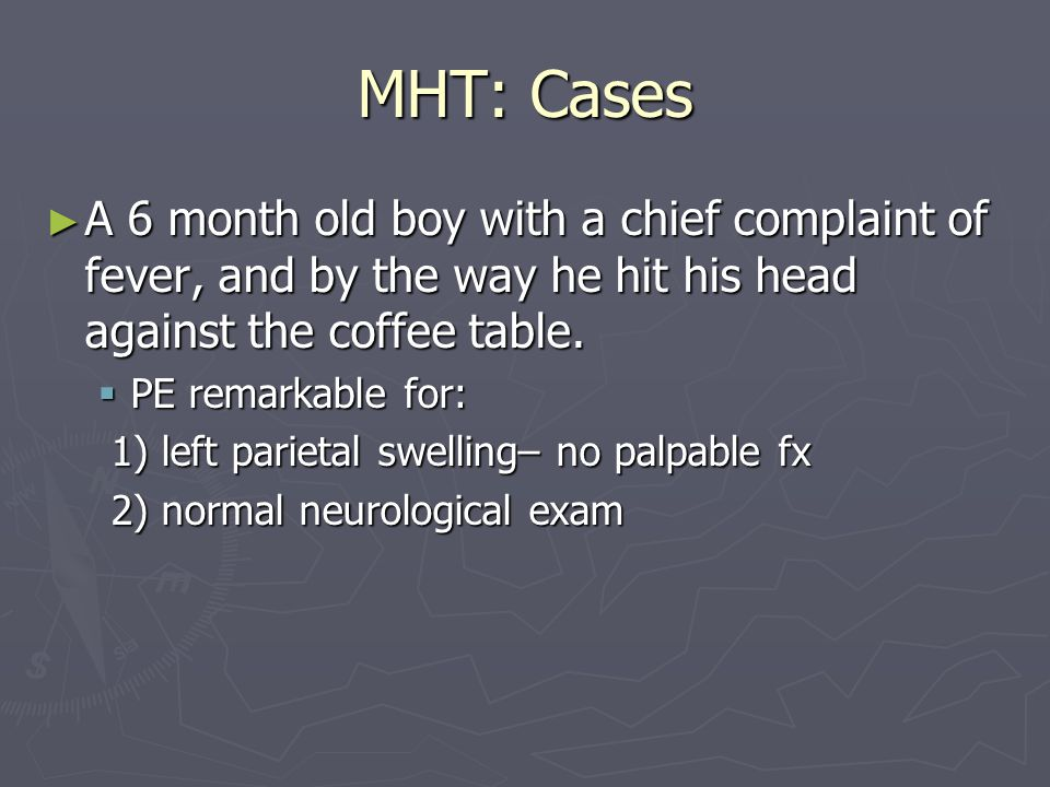 MHT: Cases A 3 year old boy presents with forehead swelling after a fall sustained when he tripped; no loc; vomited x one.