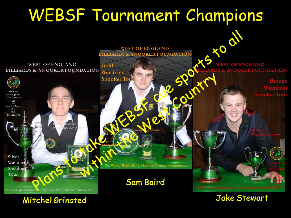 WEBSF Tournament Champions Sam Baird Bronze Waistcoat Snooker Tour Jake Stewart (Reigning Champion) for more details go to:-   k or contact Roger Cole Mob: The West of England No.