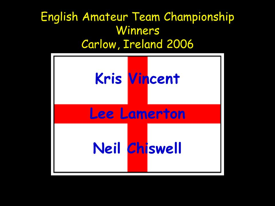 English Amateur Team Championship Winners Carlow, Ireland 2006 Kris Vincent Lee Lamerton Neil Chiswell