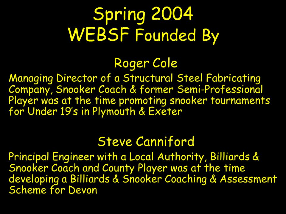 Roger Cole Managing Director of a Structural Steel Fabricating Company, Snooker Coach & former Semi-Professional Player was at the time promoting snooker tournaments for Under 19s in Plymouth & Exeter Spring 2004 WEBSF Founded By Steve Canniford Principal Engineer with a Local Authority, Billiards & Snooker Coach and County Player was at the time developing a Billiards & Snooker Coaching & Assessment Scheme for Devon