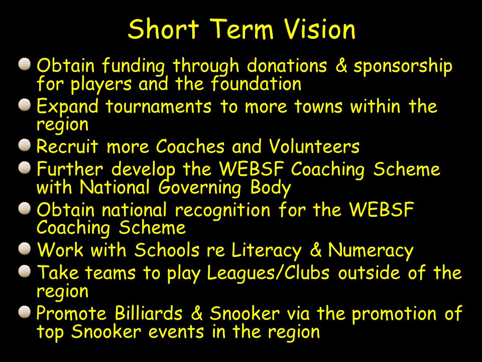 Obtain funding through donations & sponsorship for players and the foundation Expand tournaments to more towns within the region Recruit more Coaches and Volunteers Further develop the WEBSF Coaching Scheme with National Governing Body Obtain national recognition for the WEBSF Coaching Scheme Work with Schools re Literacy & Numeracy Take teams to play Leagues/Clubs outside of the region Promote Billiards & Snooker via the promotion of top Snooker events in the region Short Term Vision