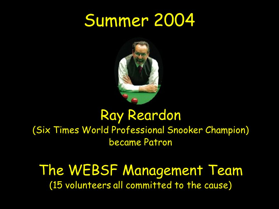 Summer 2004 Ray Reardon (Six Times World Professional Snooker Champion) became Patron The WEBSF Management Team (15 volunteers all committed to the cause)