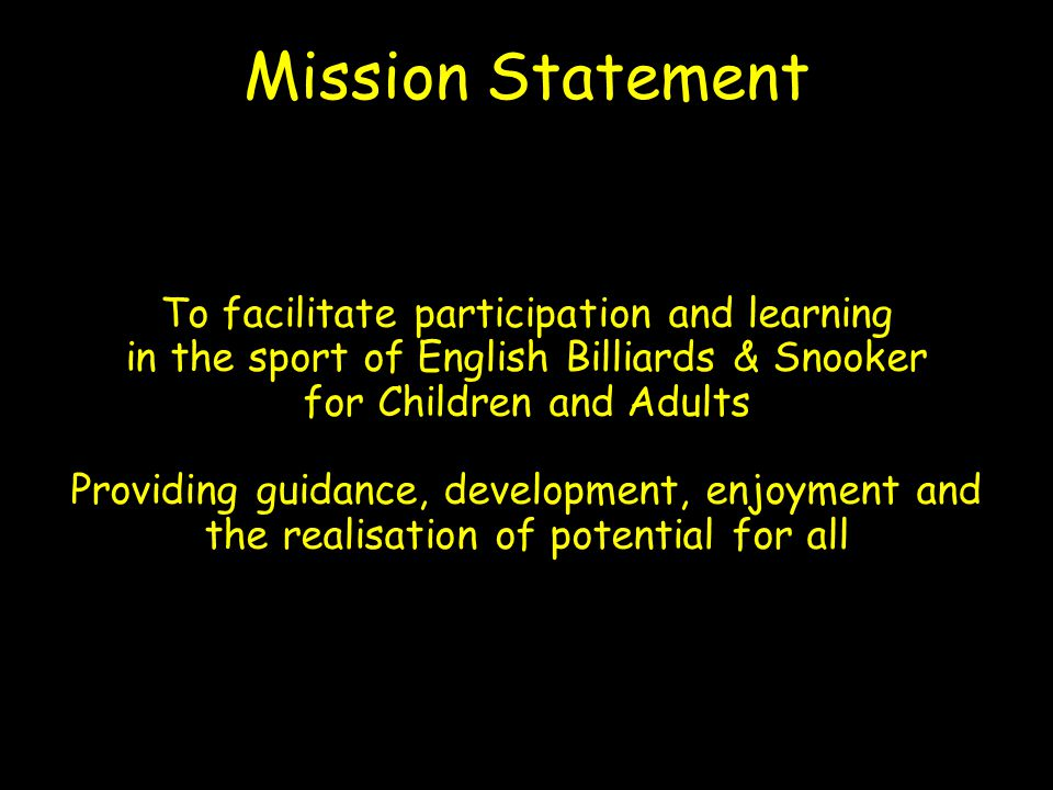 To facilitate participation and learning in the sport of English Billiards & Snooker for Children and Adults Providing guidance, development, enjoyment and the realisation of potential for all Mission Statement