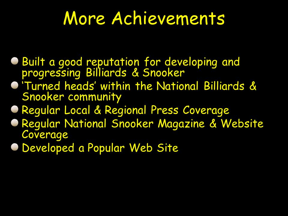 Built a good reputation for developing and progressing Billiards & Snooker Turned heads within the National Billiards & Snooker community Regular Local & Regional Press Coverage Regular National Snooker Magazine & Website Coverage Developed a Popular Web Site More Achievements