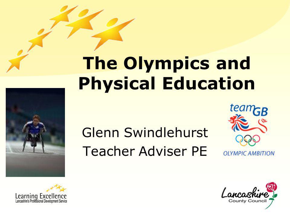 The Olympics and Physical Education Glenn Swindlehurst Teacher Adviser PE
