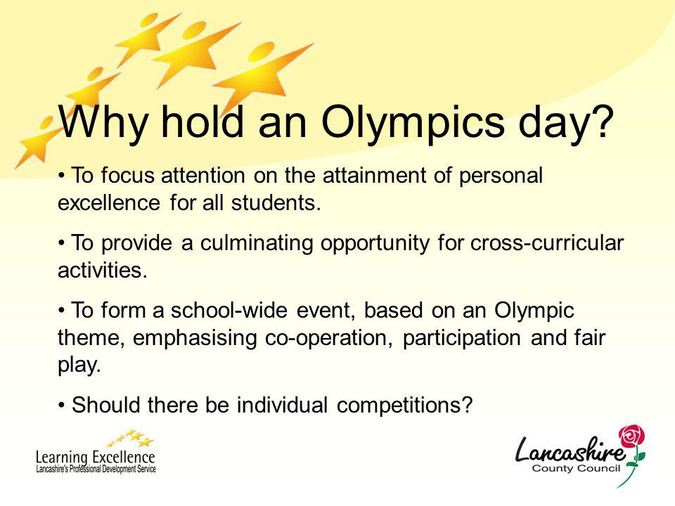 Why hold an Olympics day? To focus attention on the attainment of personal excellence for all students. To provide a culminating opportunity for cross