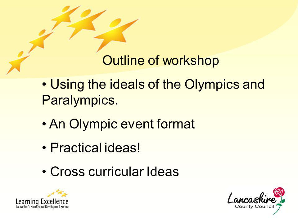 Outline of workshop Using the ideals of the Olympics and Paralympics. An Olympic event format Practical ideas! Cross curricular Ideas