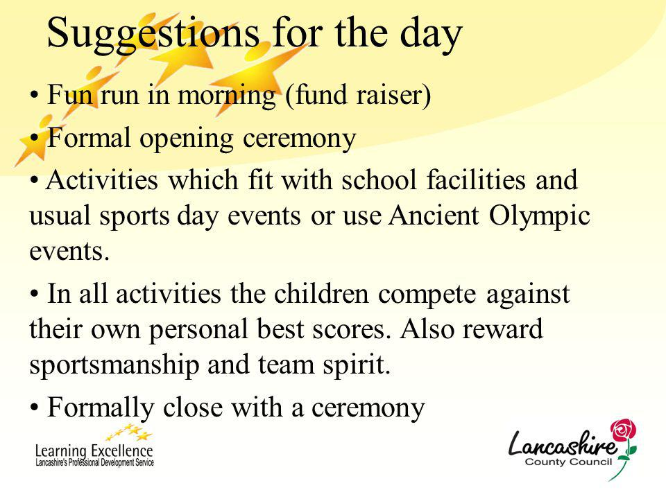 Suggestions for the day Fun run in morning (fund raiser) Formal opening ceremony Activities which fit with school facilities and usual sports day events or use Ancient Olympic events.