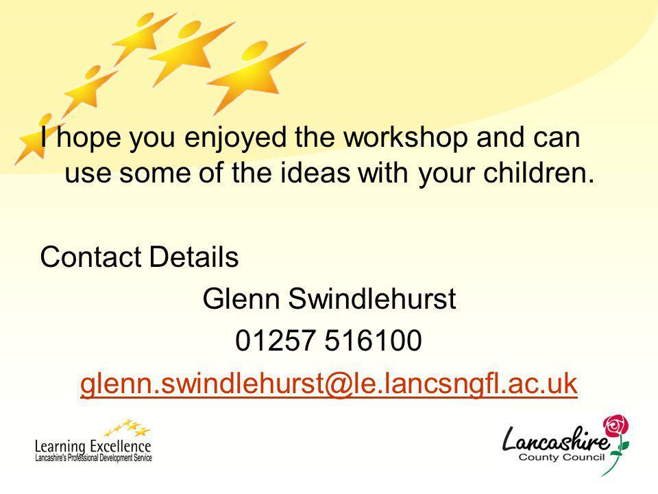 I hope you enjoyed the workshop and can use some of the ideas with your children. Contact Details Glenn Swindlehurst 01257 516100 glenn.swindlehurst@l