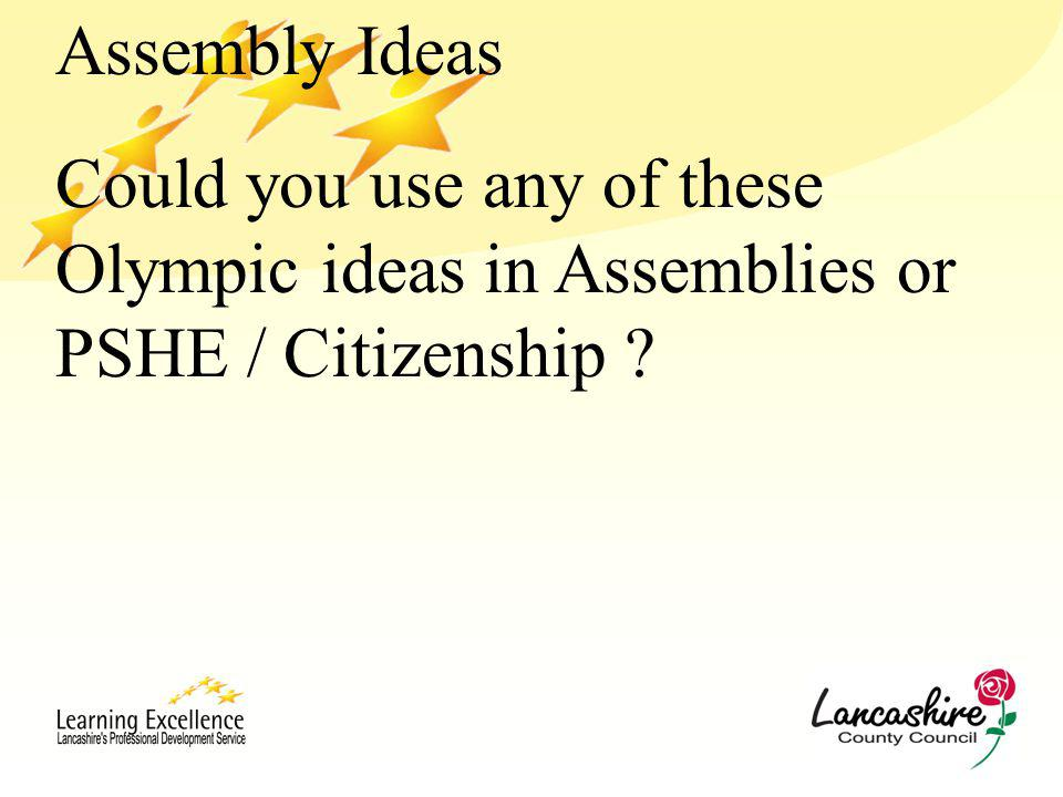 Assembly Ideas Could you use any of these Olympic ideas in Assemblies or PSHE / Citizenship ?