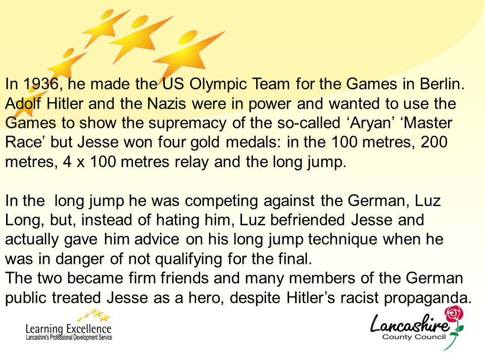 In 1936, he made the US Olympic Team for the Games in Berlin. Adolf Hitler and the Nazis were in power and wanted to use the Games to show the suprema