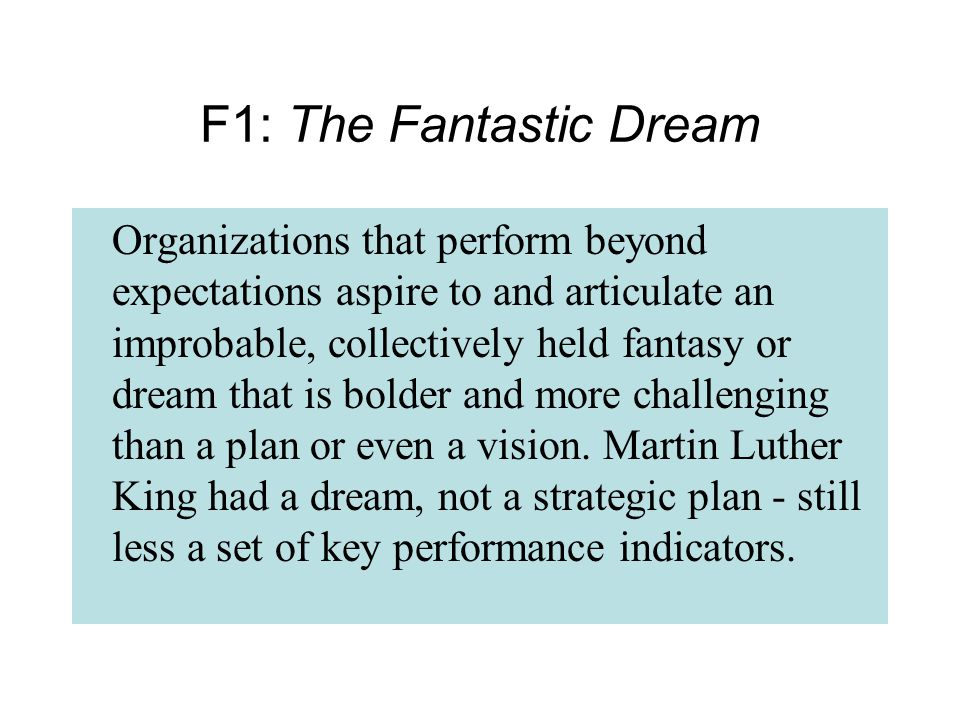 Organizations that perform beyond expectations aspire to and articulate an improbable, collectively held fantasy or dream that is bolder and more challenging than a plan or even a vision.