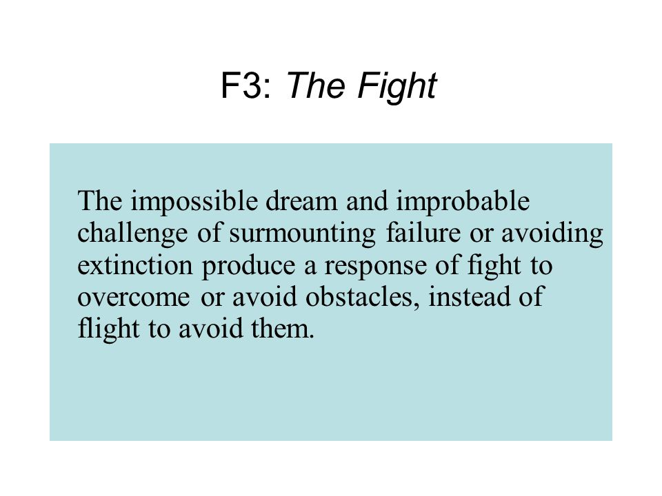The impossible dream and improbable challenge of surmounting failure or avoiding extinction produce a response of fight to overcome or avoid obstacles, instead of flight to avoid them.