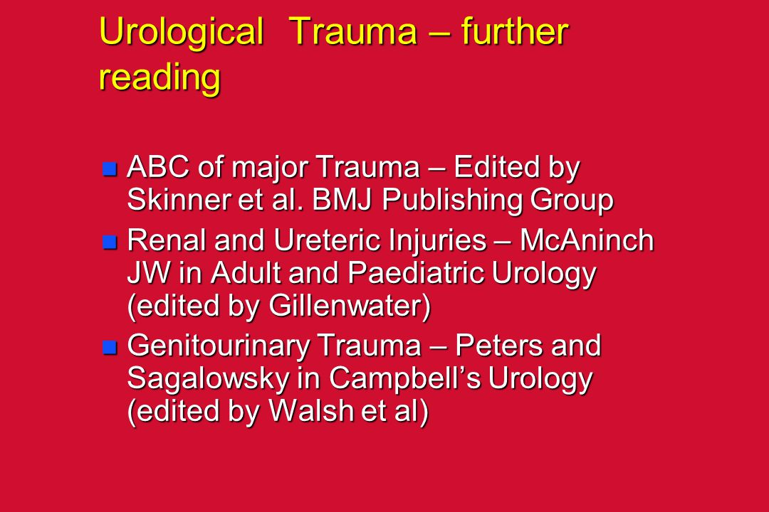 Urological Trauma – further reading n ABC of major Trauma – Edited by Skinner et al. BMJ Publishing Group n Renal and Ureteric Injuries – McAninch JW