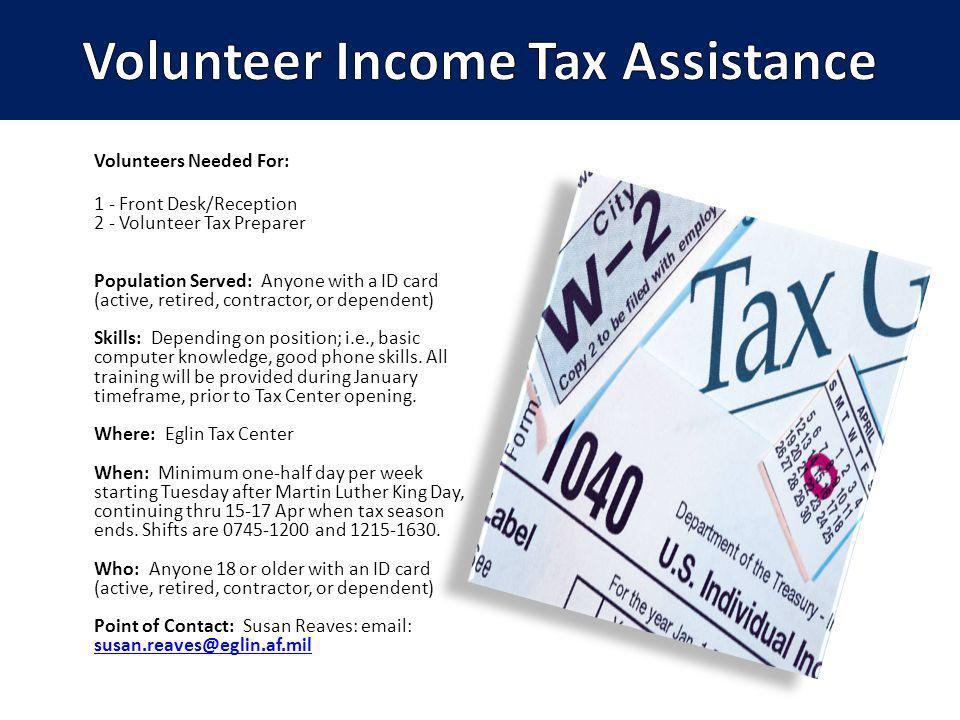 Volunteers Needed For: 1 - Front Desk/Reception 2 - Volunteer Tax Preparer Population Served: Anyone with a ID card (active, retired, contractor, or dependent) Skills: Depending on position; i.e., basic computer knowledge, good phone skills.
