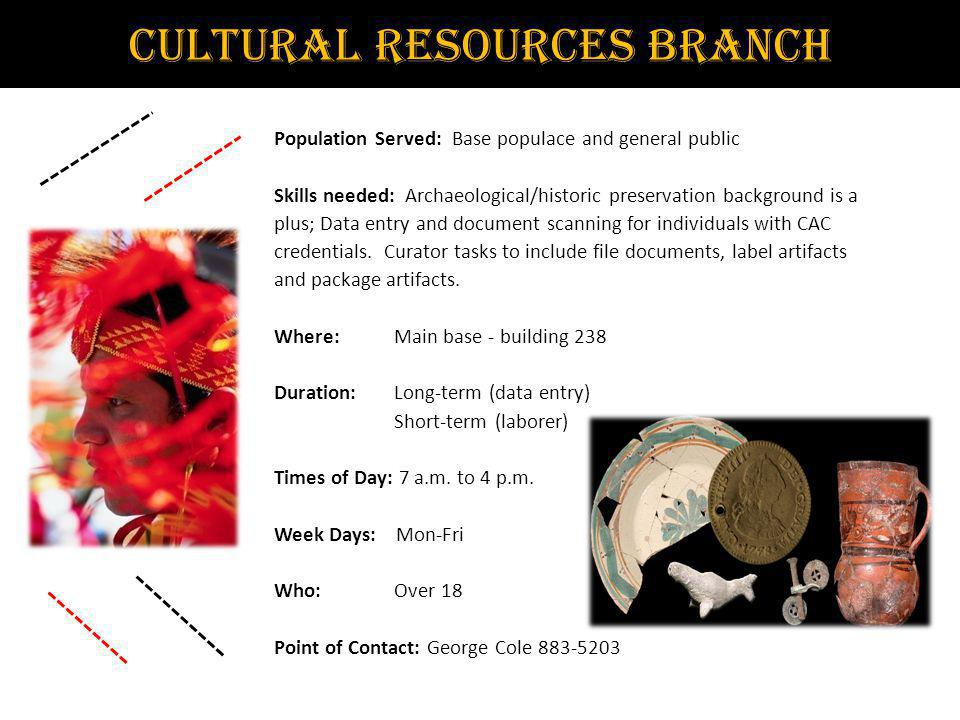 Cultural Resources Branch Population Served: Base populace and general public Skills needed: Archaeological/historic preservation background is a plus; Data entry and document scanning for individuals with CAC credentials.